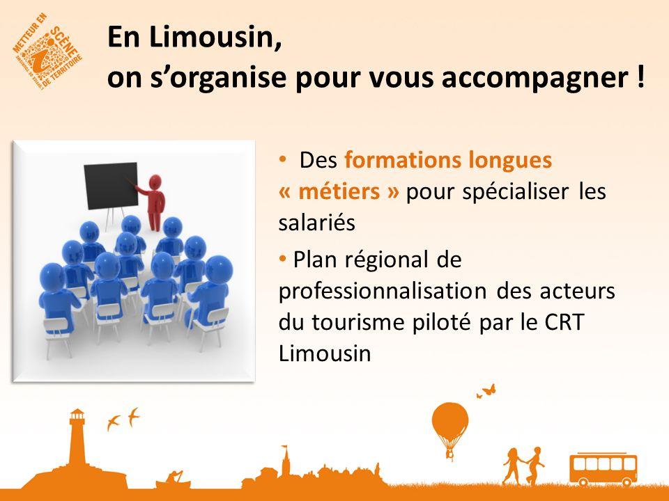 Des formations longues « métiers » pour spécialiser les salariés Plan régional de professionnalisation des acteurs du tourisme piloté par le CRT Limousin En Limousin, on sorganise pour vous accompagner !