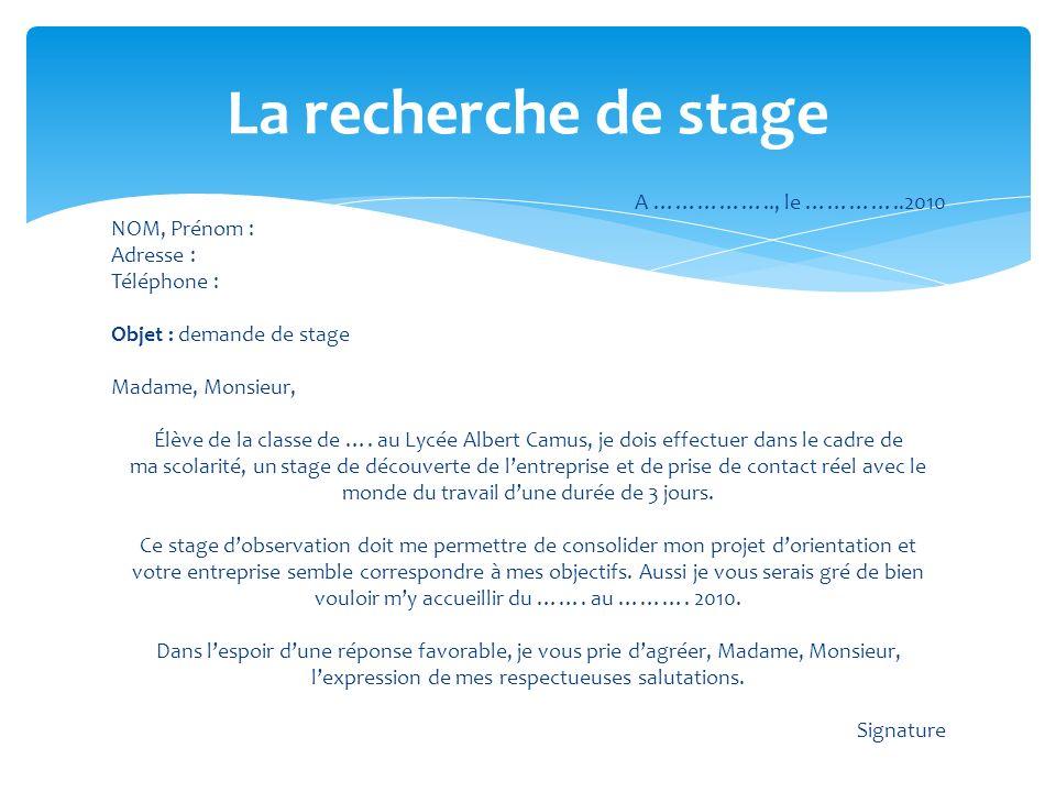 A …………….., le …………..2010 NOM, Prénom : Adresse : Téléphone : Objet : demande de stage Madame, Monsieur, Élève de la classe de …. au Lycée Albert Camus