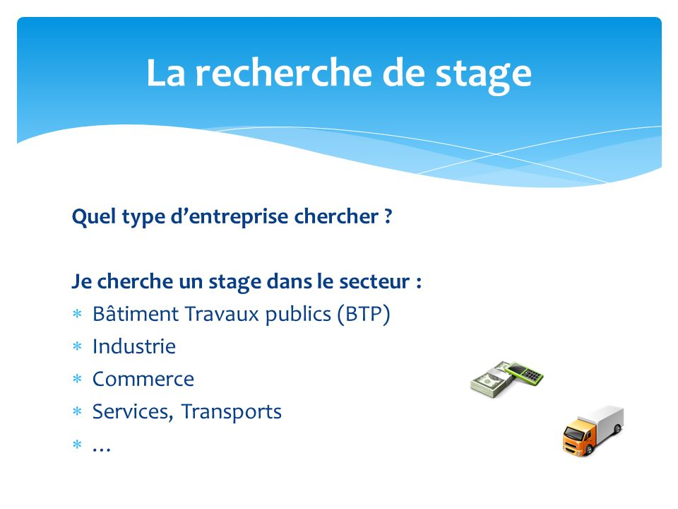 Quel type dentreprise chercher ? Je cherche un stage dans le secteur : Bâtiment Travaux publics (BTP) Industrie Commerce Services, Transports … La rec