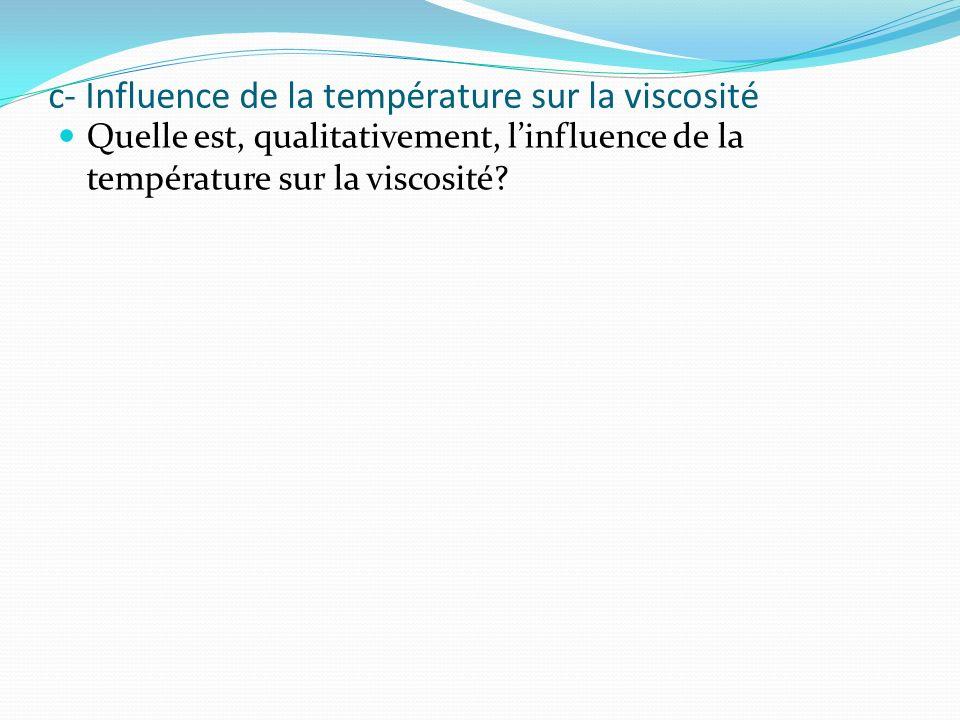 c- Influence de la température sur la viscosité Quelle est, qualitativement, linfluence de la température sur la viscosité.