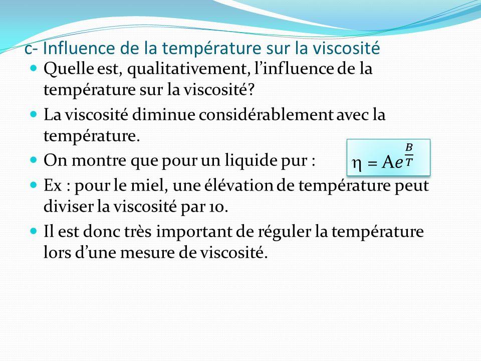 c- Influence de la température sur la viscosité Quelle est, qualitativement, linfluence de la température sur la viscosité? La viscosité diminue consi