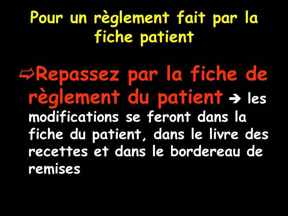 Pour un règlement fait par la fiche patient Repassez par la fiche de règlement du patient les modifications se feront dans la fiche du patient, dans le livre des recettes et dans le bordereau de remises