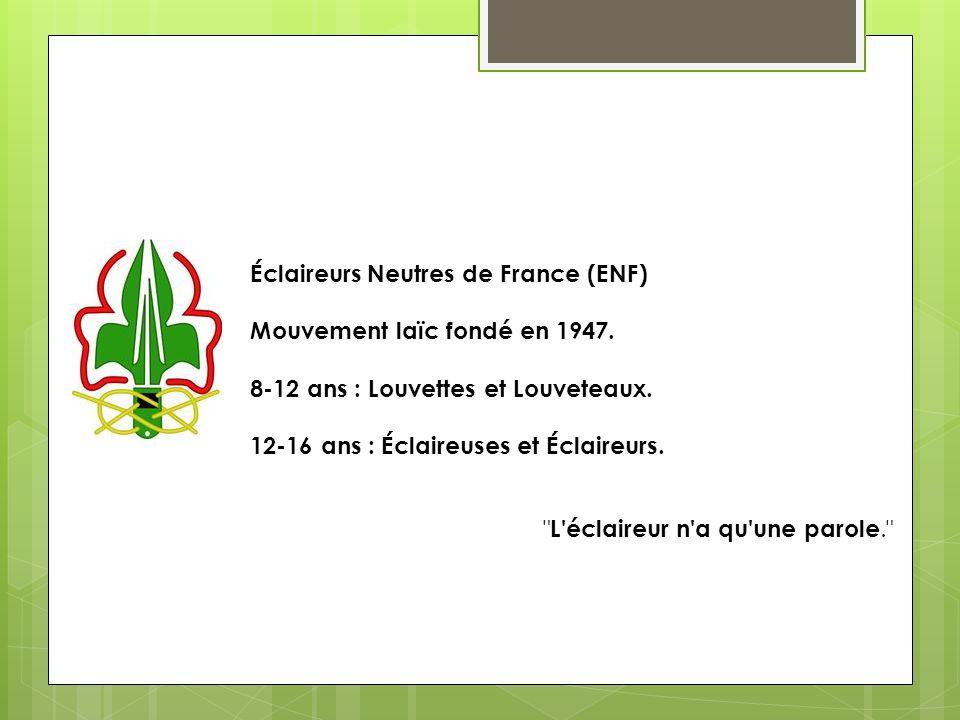 Éclaireurs Neutres de France (ENF) Mouvement laïc fondé en 1947. 8-12 ans : Louvettes et Louveteaux. 12-16 ans : Éclaireuses et Éclaireurs.