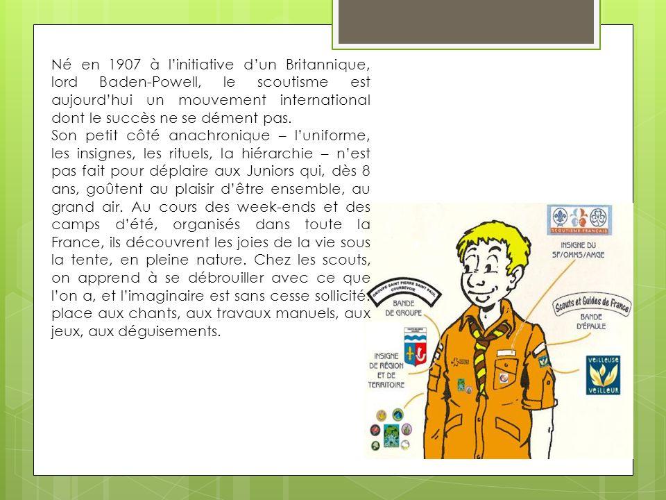 Né en 1907 à linitiative dun Britannique, lord Baden-Powell, le scoutisme est aujourdhui un mouvement international dont le succès ne se dément pas.