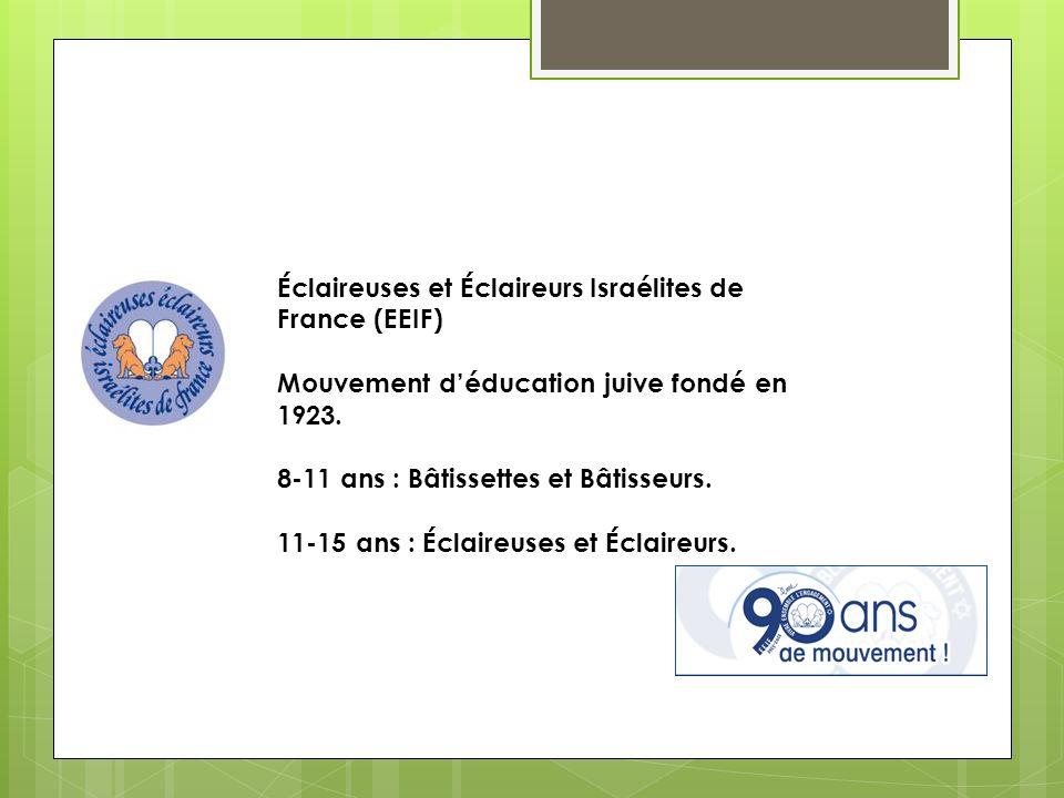 Éclaireuses et Éclaireurs Israélites de France (EEIF) Mouvement déducation juive fondé en 1923. 8-11 ans : Bâtissettes et Bâtisseurs. 11-15 ans : Écla