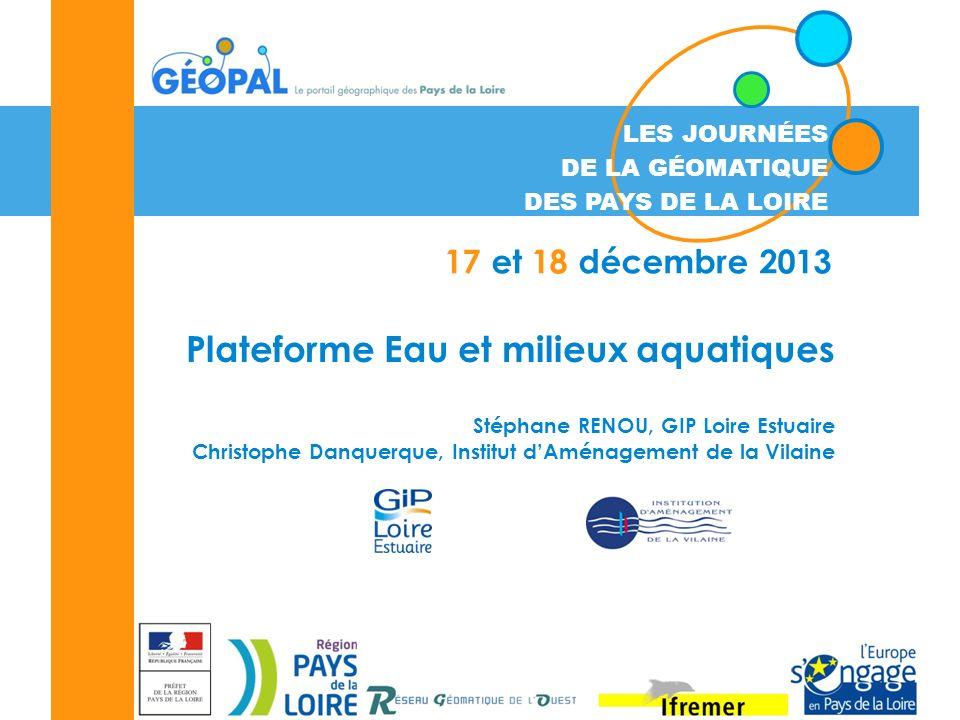 LES JOURNÉES DE LA GÉOMATIQUE DES PAYS DE LA LOIRE 17 et 18 décembre 2013 Plateforme Eau et milieux aquatiques Stéphane RENOU, GIP Loire Estuaire Chri