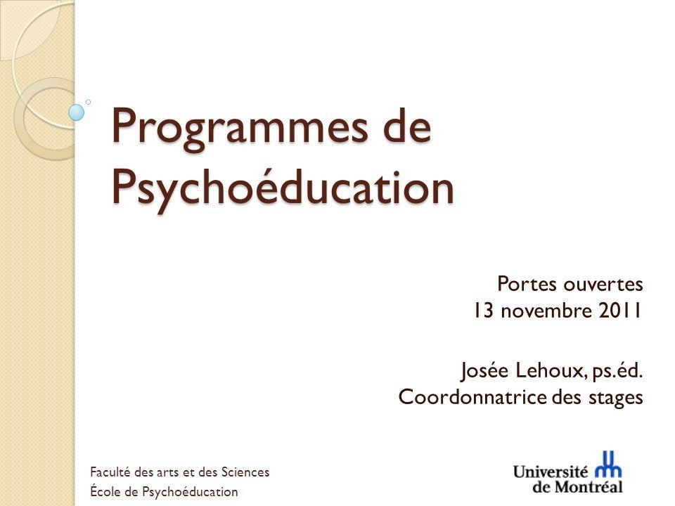 Programmes de Psychoéducation Portes ouvertes 13 novembre 2011 Josée Lehoux, ps.éd. Coordonnatrice des stages Faculté des arts et des Sciences École d