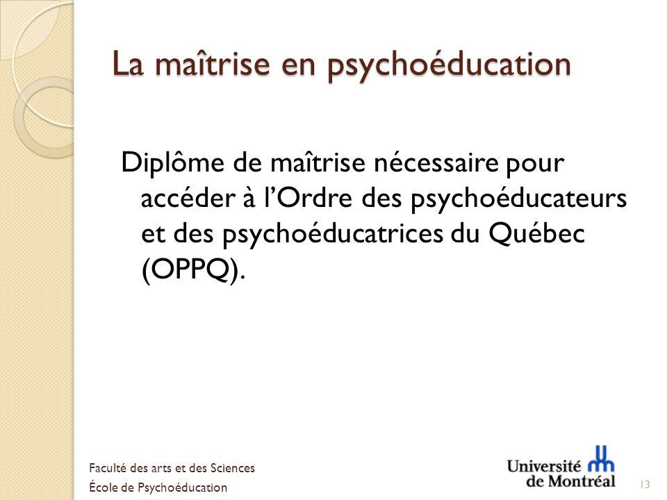 La maîtrise en psychoéducation Diplôme de maîtrise nécessaire pour accéder à lOrdre des psychoéducateurs et des psychoéducatrices du Québec (OPPQ). 13