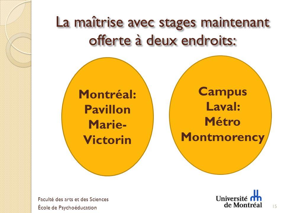 La maîtrise avec stages maintenant offerte à deux endroits: 15 Faculté des arts et des Sciences École de Psychoéducation Montréal: Pavillon Marie- Vic