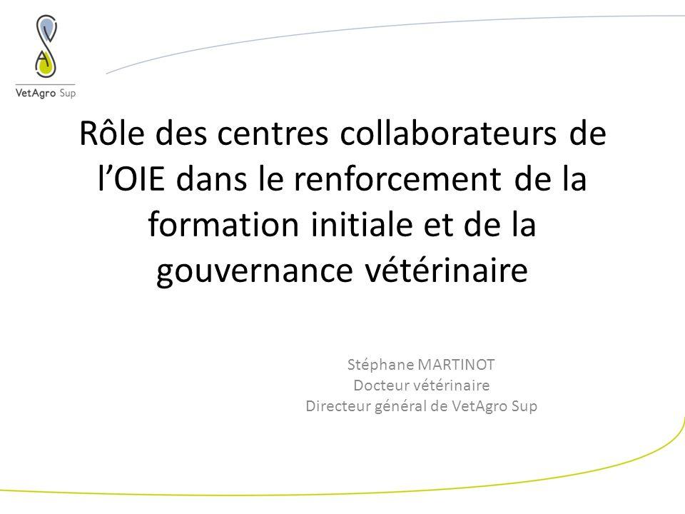 Rôle des centres collaborateurs de lOIE dans le renforcement de la formation initiale et de la gouvernance vétérinaire Stéphane MARTINOT Docteur vétérinaire Directeur général de VetAgro Sup