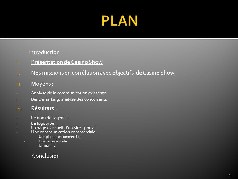 Introduction I. Présentation de Casino Show II. Nos missions en corrélation avec objectifs de Casino Show III. Moyens : - Analyse de la communication