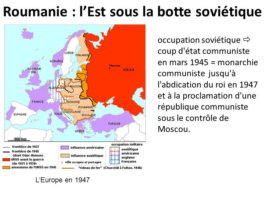 Roumanie : lEst sous la botte soviétique occupation soviétique coup d'état communiste en mars 1945 = monarchie communiste jusqu'à l'abdication du roi
