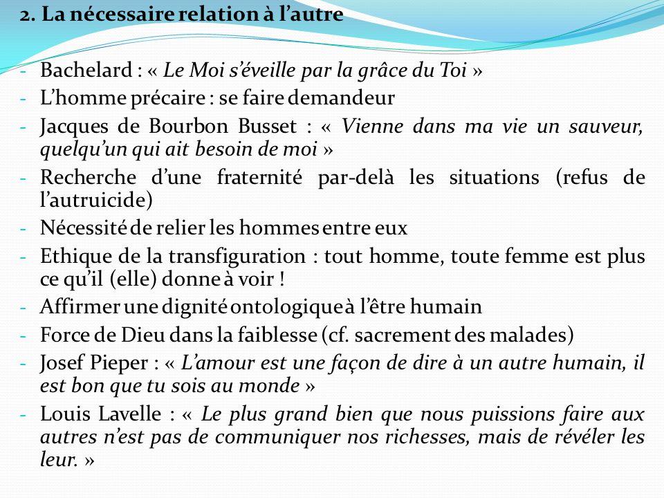 2. La nécessaire relation à lautre - Bachelard : « Le Moi séveille par la grâce du Toi » - Lhomme précaire : se faire demandeur - Jacques de Bourbon B