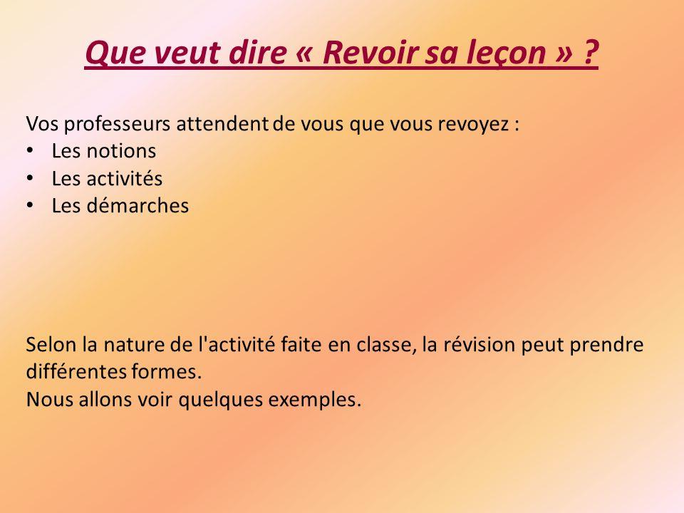 Que veut dire « Revoir sa leçon » ? Vos professeurs attendent de vous que vous revoyez : Les notions Les activités Les démarches Selon la nature de l'