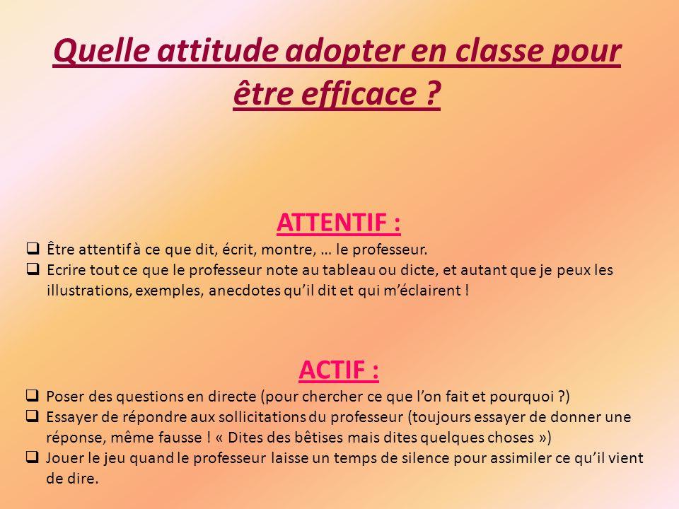 Quelle attitude adopter en classe pour être efficace ? ATTENTIF : Être attentif à ce que dit, écrit, montre, … le professeur. Ecrire tout ce que le pr