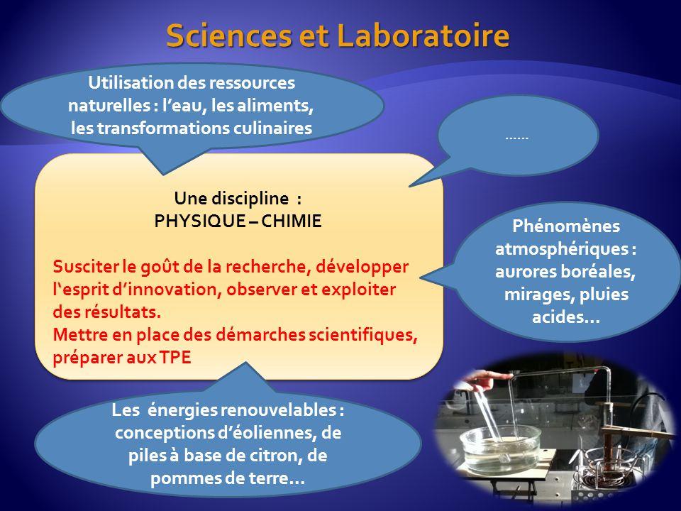 Sciences et Laboratoire Une discipline : PHYSIQUE – CHIMIE Susciter le goût de la recherche, développer lesprit dinnovation, observer et exploiter des résultats.