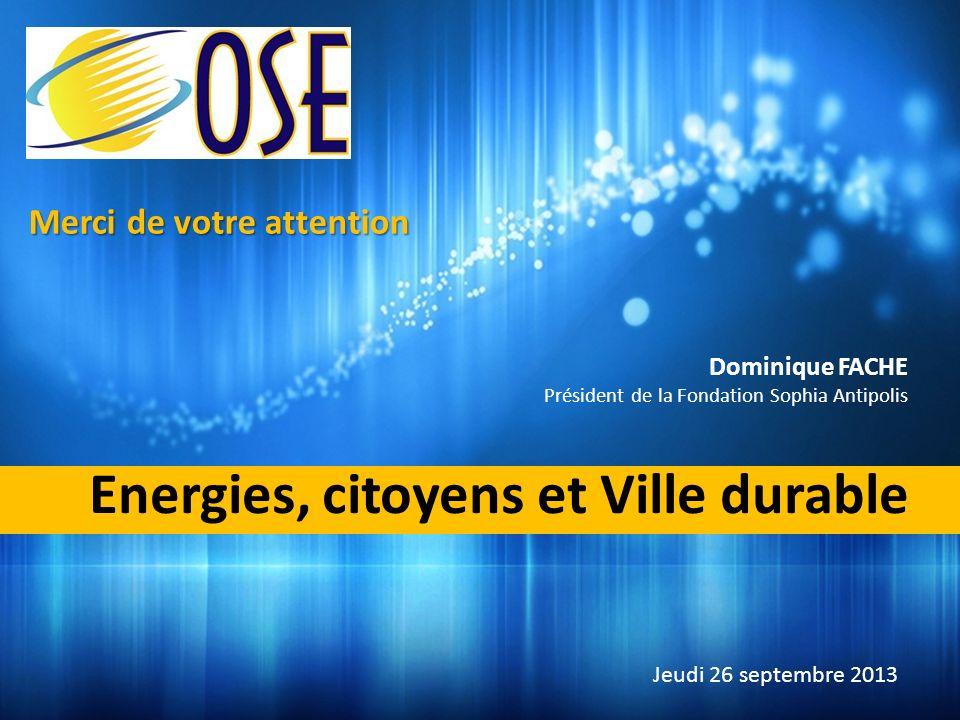Energies, citoyens et Ville durable Dominique FACHE Président de la Fondation Sophia Antipolis Jeudi 26 septembre 2013 Merci de votre attention