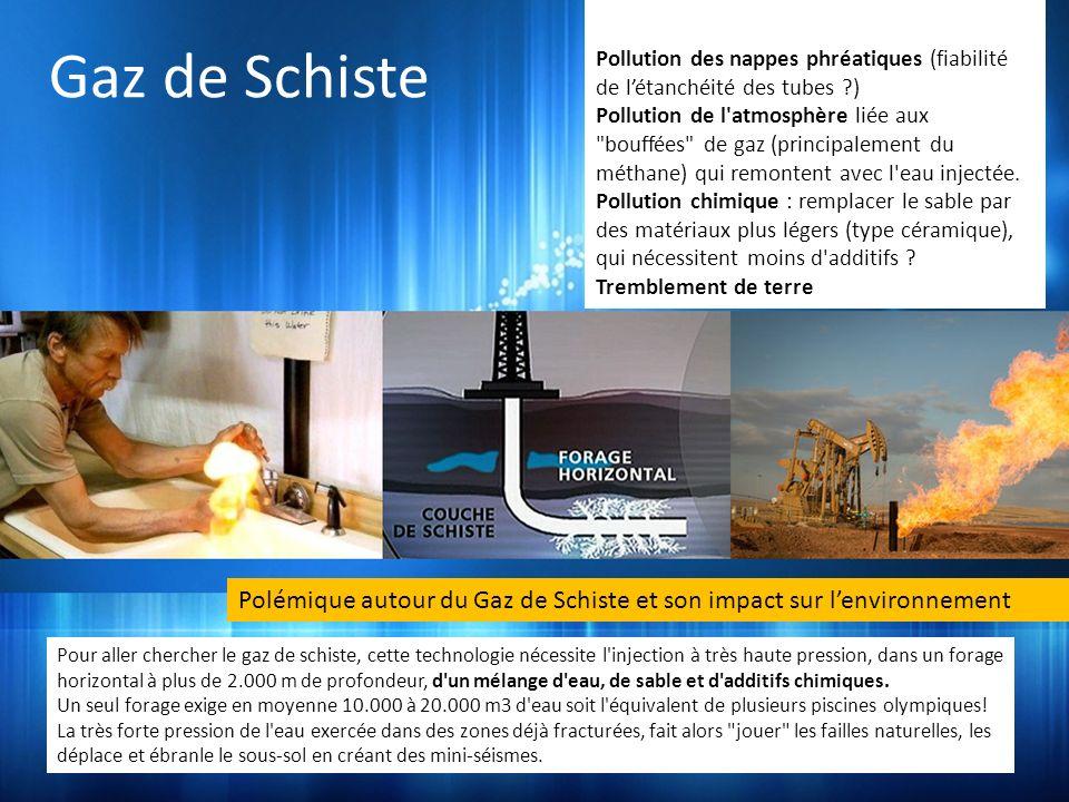 Le gaz de schiste Polémique autour du Gaz de Schiste et son impact sur lenvironnement Pour aller chercher le gaz de schiste, cette technologie nécessite l injection à très haute pression, dans un forage horizontal à plus de 2.000 m de profondeur, d un mélange d eau, de sable et d additifs chimiques.