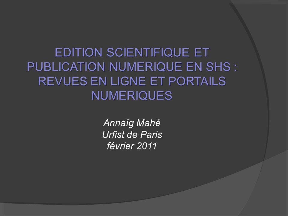 EDITION SCIENTIFIQUE ET PUBLICATION NUMERIQUE EN SHS : REVUES EN LIGNE ET PORTAILS NUMERIQUES Annaïg Mahé Urfist de Paris février 2011