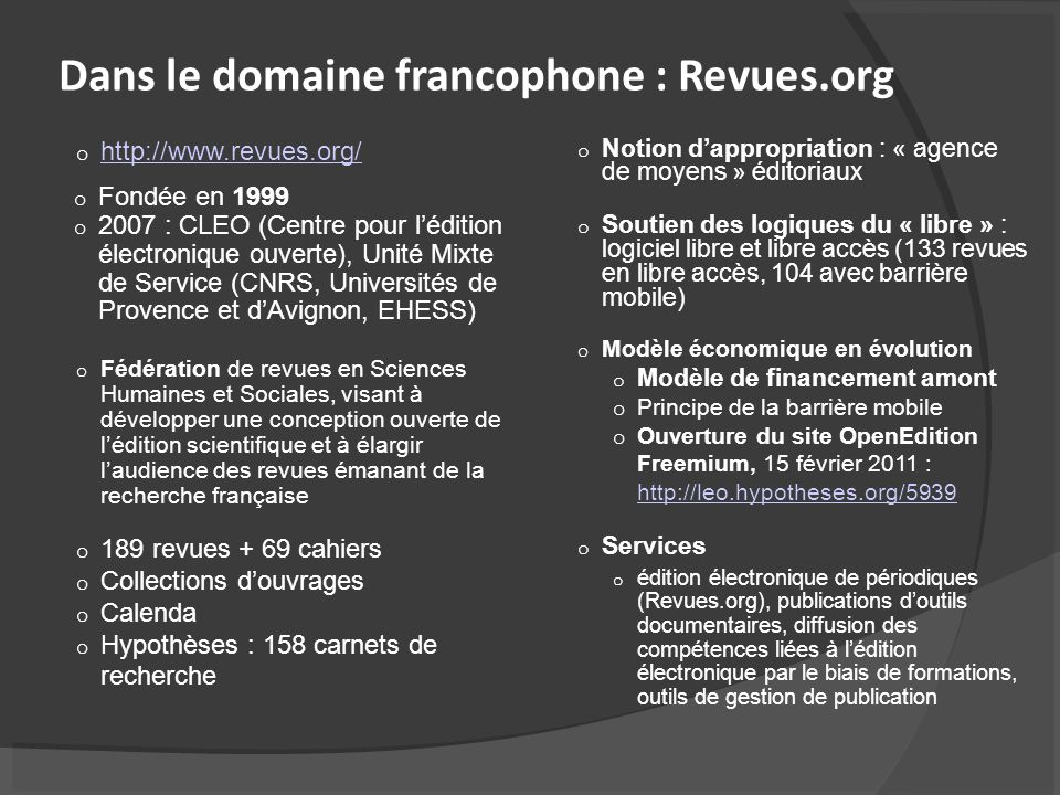 Dans le domaine francophone : Revues.org o http://www.revues.org/ http://www.revues.org/ o Fondée en 1999 o 2007 : CLEO (Centre pour lédition électronique ouverte), Unité Mixte de Service (CNRS, Universités de Provence et dAvignon, EHESS) o Fédération de revues en Sciences Humaines et Sociales, visant à développer une conception ouverte de lédition scientifique et à élargir laudience des revues émanant de la recherche française o 189 revues + 69 cahiers o Collections douvrages o Calenda o Hypothèses : 158 carnets de recherche o Notion dappropriation : « agence de moyens » éditoriaux o Soutien des logiques du « libre » : logiciel libre et libre accès (133 revues en libre accès, 104 avec barrière mobile) o Modèle économique en évolution o Modèle de financement amont o Principe de la barrière mobile o Ouverture du site OpenEdition Freemium, 15 février 2011 : http://leo.hypotheses.org/5939 http://leo.hypotheses.org/5939 o Services o édition électronique de périodiques (Revues.org), publications doutils documentaires, diffusion des compétences liées à lédition électronique par le biais de formations, outils de gestion de publication
