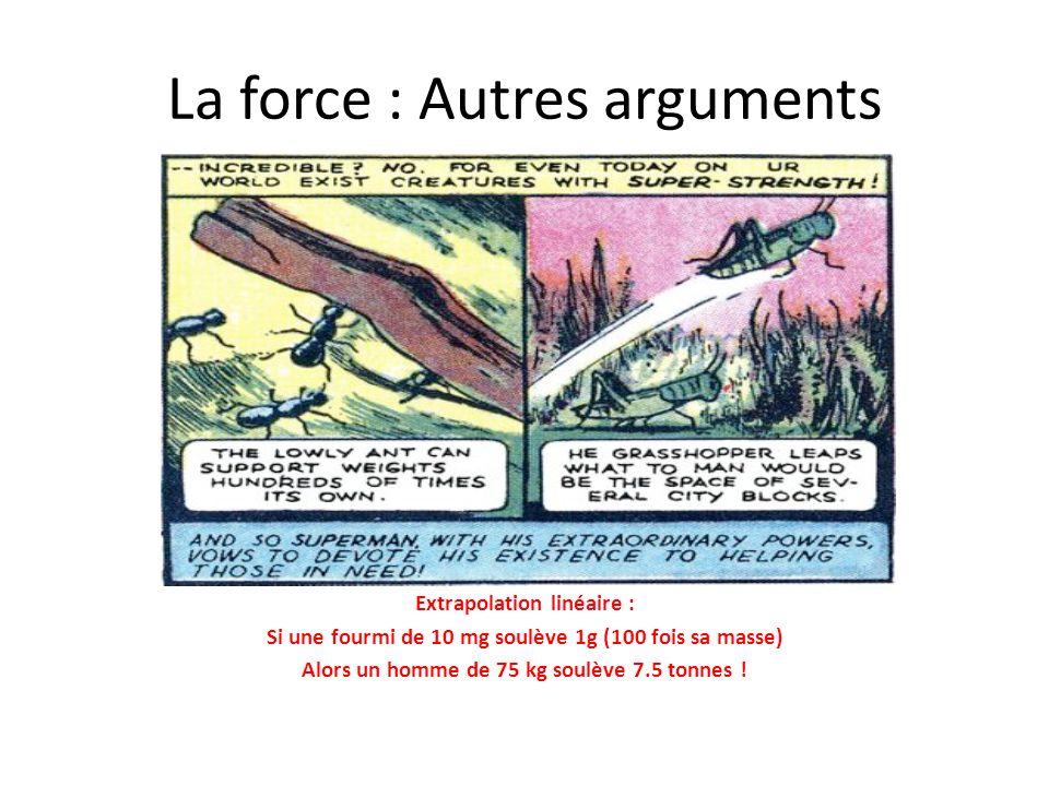 La force : Autres arguments Extrapolation linéaire : Si une fourmi de 10 mg soulève 1g (100 fois sa masse) Alors un homme de 75 kg soulève 7.5 tonnes