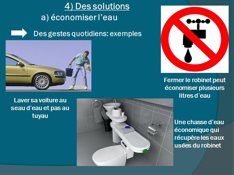 4) Des solutions a) économiser leau Des gestes quotidiens: exemples Fermer le robinet peut économiser plusieurs litres deau Une chasse deau économique