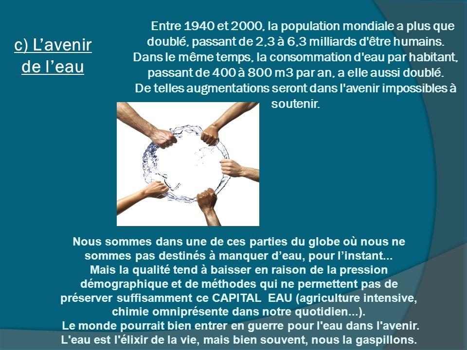c) Lavenir de leau Entre 1940 et 2000, la population mondiale a plus que doublé, passant de 2,3 à 6,3 milliards d'être humains. Dans le même temps, la