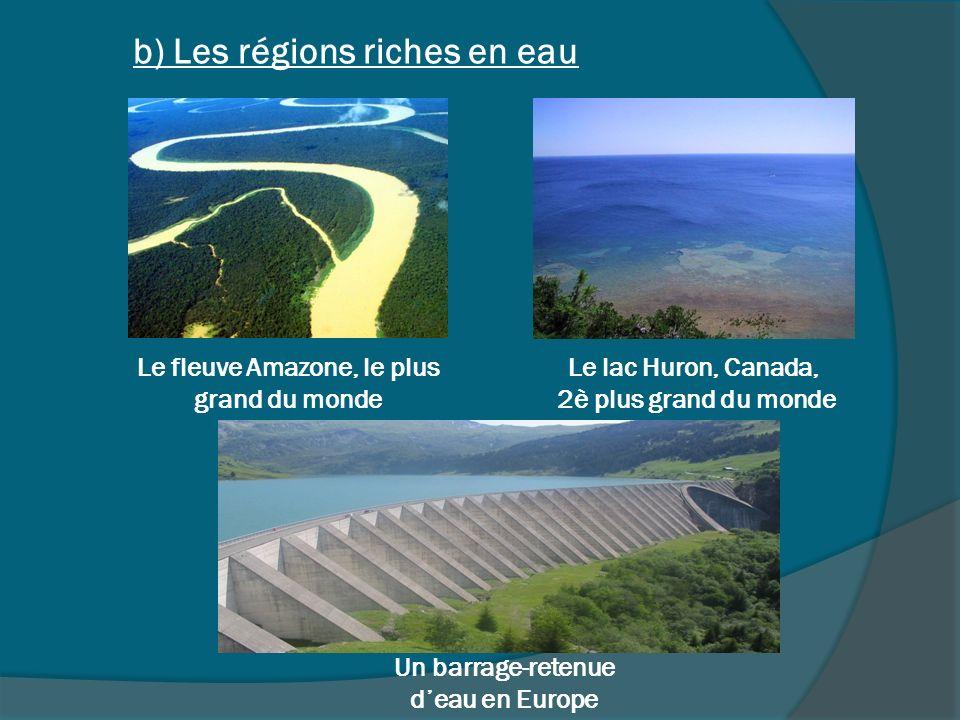 Un barrage-retenue deau en Europe Le lac Huron, Canada, 2è plus grand du monde Le fleuve Amazone, le plus grand du monde b) Les régions riches en eau
