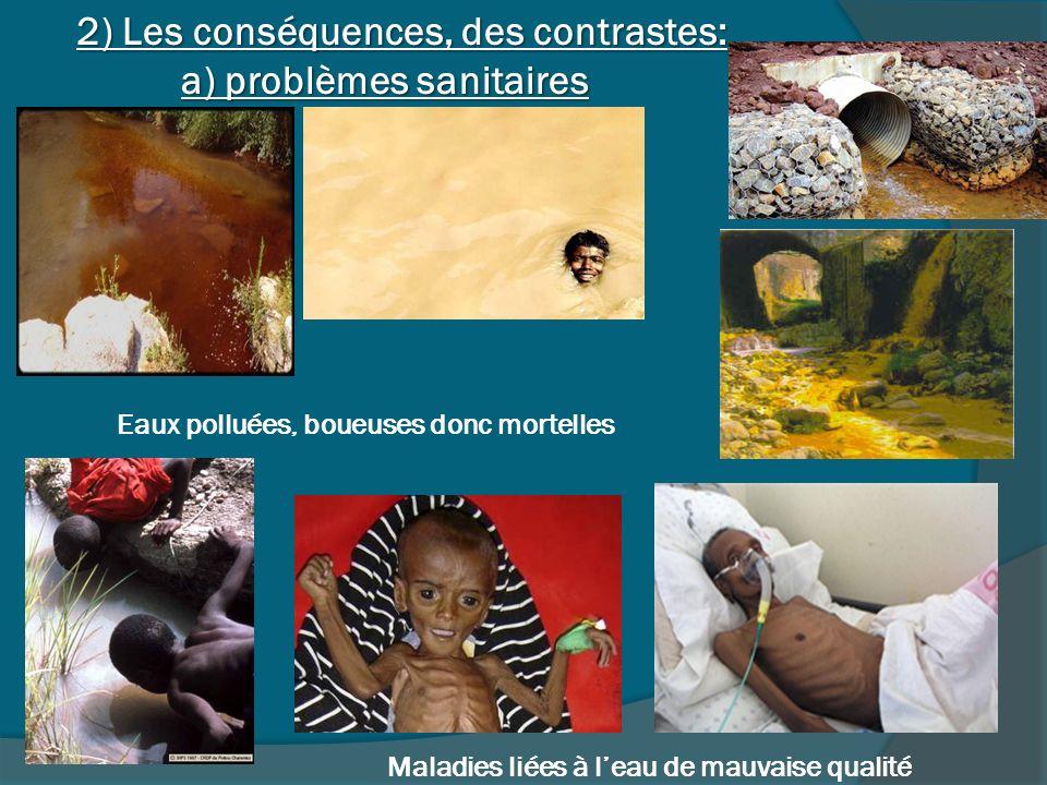 Eaux polluées, boueuses donc mortelles Maladies liées à leau de mauvaise qualité 2) Les conséquences, des contrastes: a) problèmes sanitaires