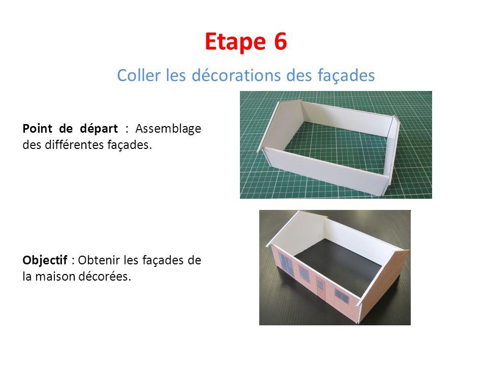Etape 6 Coller les décorations des façades Point de départ : Assemblage des différentes façades. Objectif : Obtenir les façades de la maison décorées.