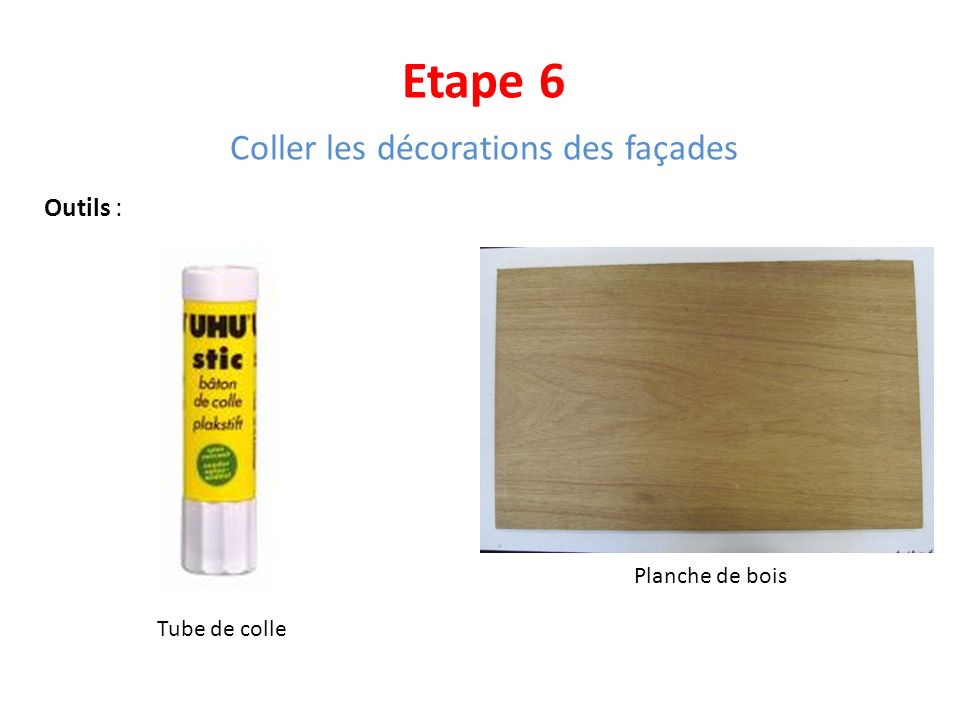 Etape 6 Coller les décorations des façades Outils : Tube de colle Planche de bois