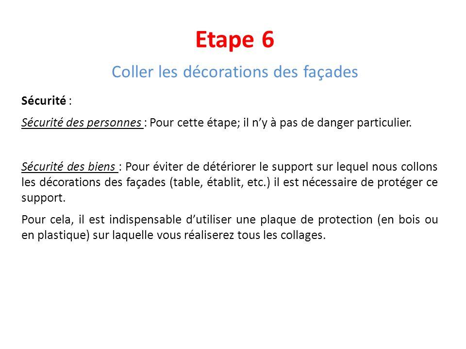Etape 6 Coller les décorations des façades Sécurité : Sécurité des personnes : Pour cette étape; il ny à pas de danger particulier. Sécurité des biens