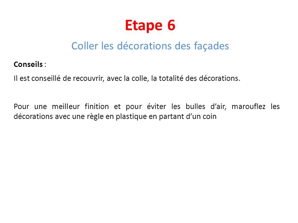 Etape 6 Coller les décorations des façades Conseils : Il est conseillé de recouvrir, avec la colle, la totalité des décorations. Pour une meilleur fin