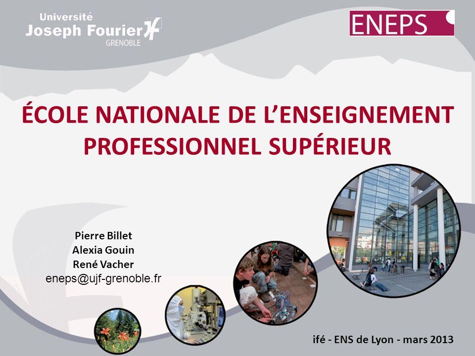 ÉCOLE NATIONALE DE LENSEIGNEMENT PROFESSIONNEL SUPÉRIEUR ifé - ENS de Lyon - mars 2013 Pierre Billet Alexia Gouin René Vacher eneps@ujf-grenoble.fr