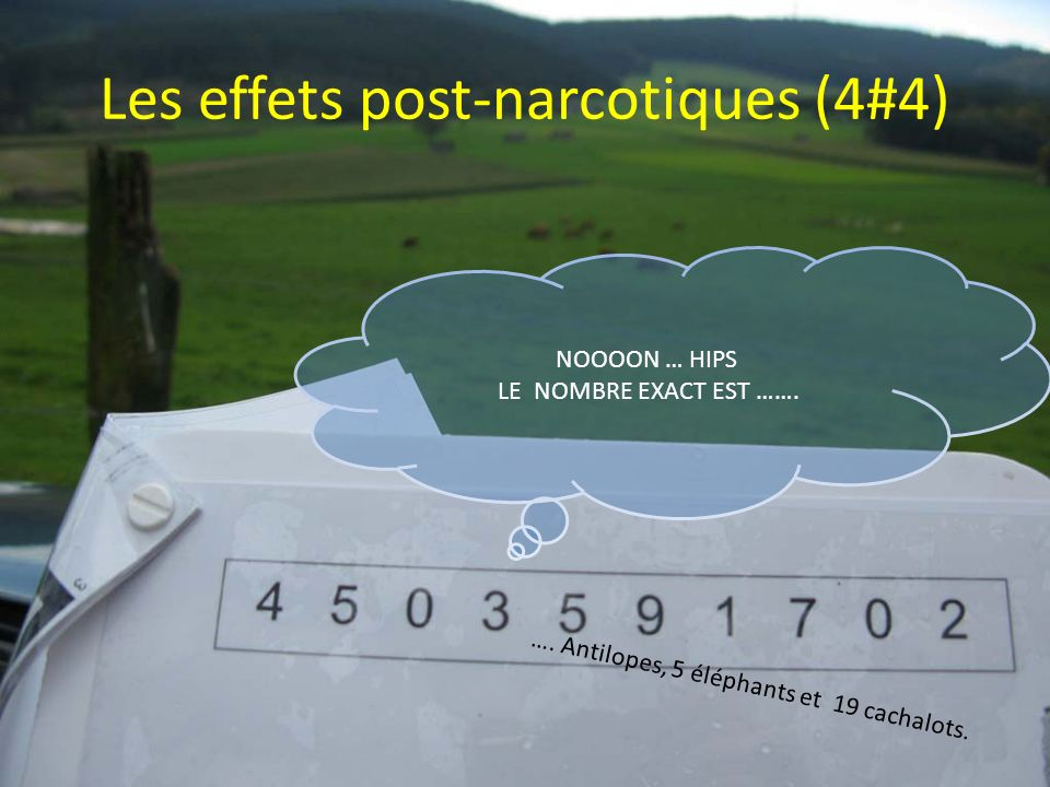 Les effets post-narcotiques (4#4) NOOOON … HIPS LE NOMBRE EXACT EST ……. …. Antilopes, 5 éléphants et 19 cachalots.
