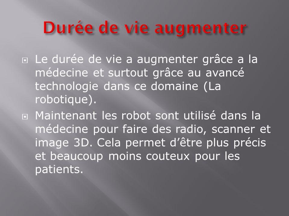 Le durée de vie a augmenter grâce a la médecine et surtout grâce au avancé technologie dans ce domaine (La robotique). Maintenant les robot sont utili