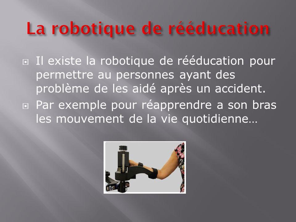 Il existe la robotique de rééducation pour permettre au personnes ayant des problème de les aidé après un accident. Par exemple pour réapprendre a son