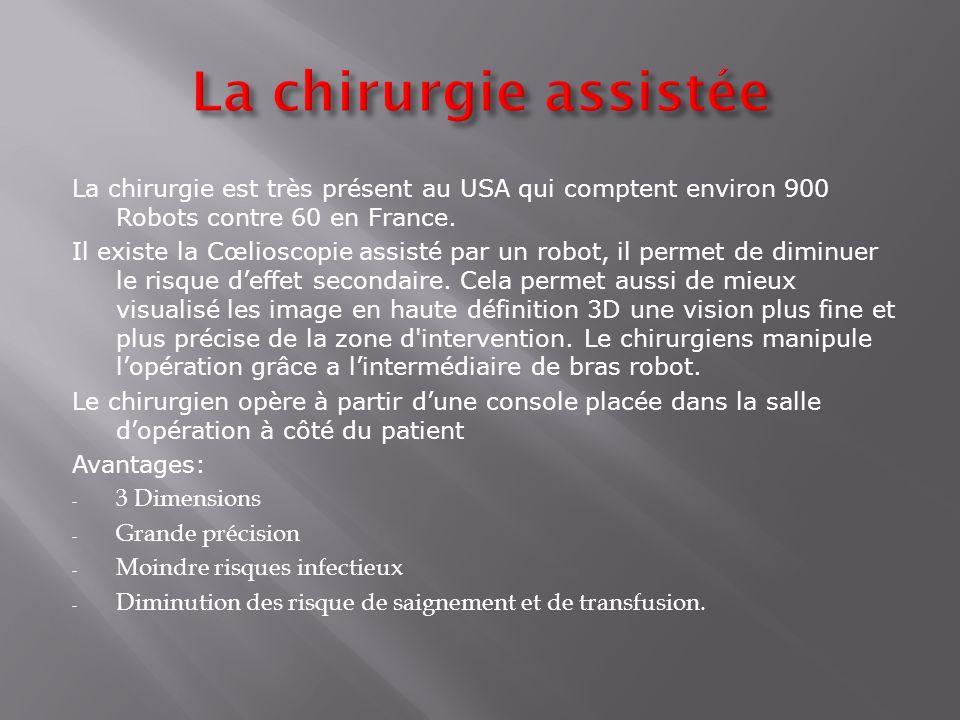 La chirurgie est très présent au USA qui comptent environ 900 Robots contre 60 en France. Il existe la Cœlioscopie assisté par un robot, il permet de