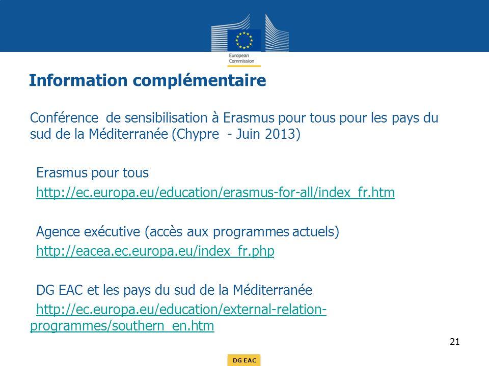 DG EAC Information complémentaire Conférence de sensibilisation à Erasmus pour tous pour les pays du sud de la Méditerranée (Chypre - Juin 2013) Erasmus pour tous http://ec.europa.eu/education/erasmus-for-all/index_fr.htm Agence exécutive (accès aux programmes actuels) http://eacea.ec.europa.eu/index_fr.php DG EAC et les pays du sud de la Méditerranée http://ec.europa.eu/education/external-relation- programmes/southern_en.htmhttp://ec.europa.eu/education/external-relation- programmes/southern_en.htm 21