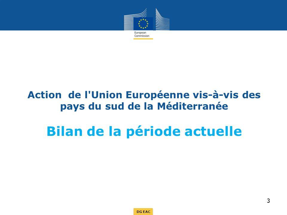 DG EAC Action de l Union Européenne vis-à-vis des pays du sud de la Méditerranée Bilan de la période actuelle 3