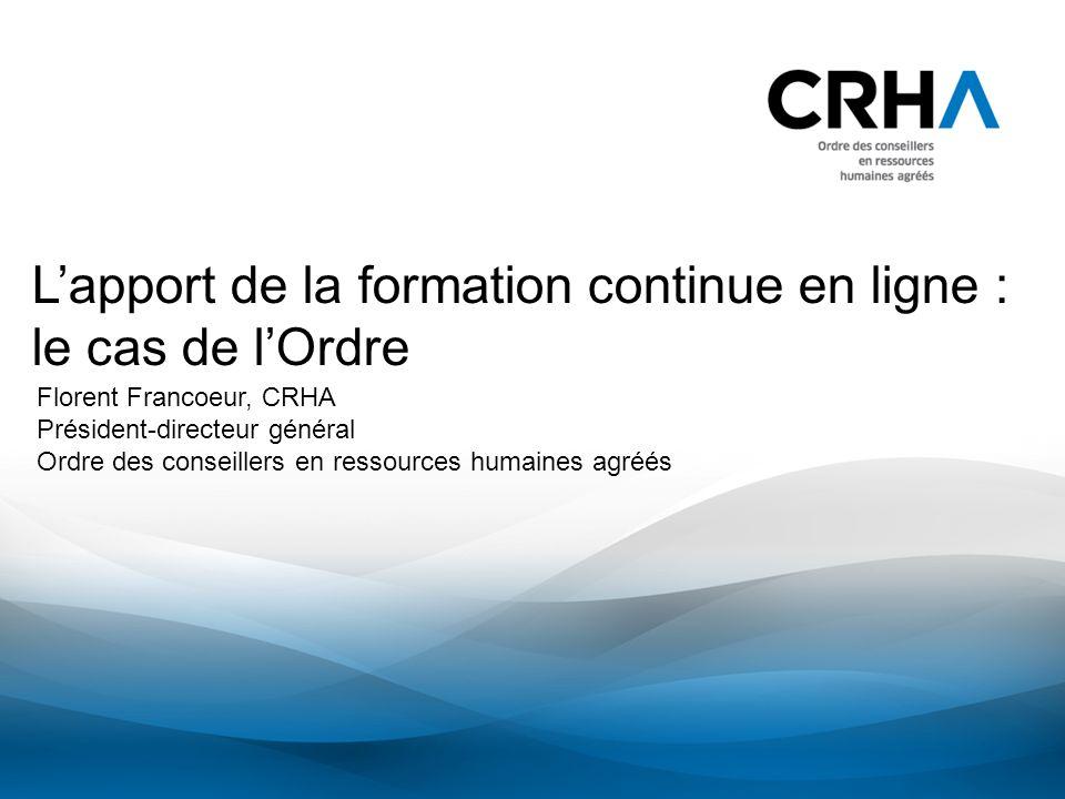 Lapport de la formation continue en ligne : le cas de lOrdre Florent Francoeur, CRHA Président-directeur général Ordre des conseillers en ressources h