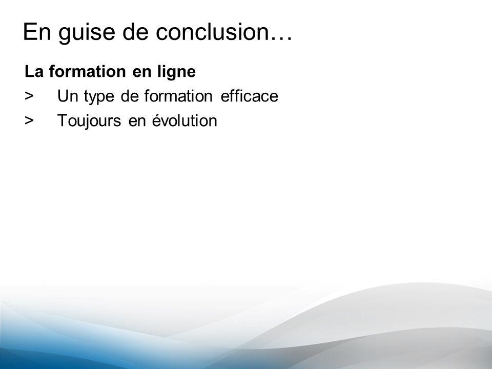 En guise de conclusion… La formation en ligne >Un type de formation efficace >Toujours en évolution