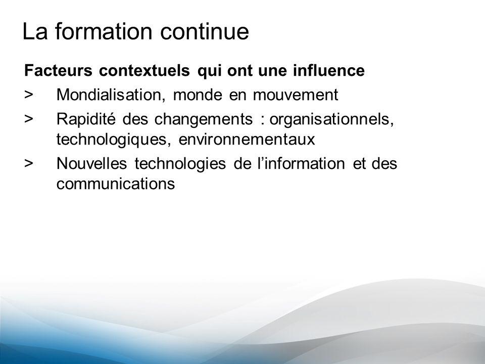 La formation continue Facteurs contextuels qui ont une influence >Mondialisation, monde en mouvement >Rapidité des changements : organisationnels, tec