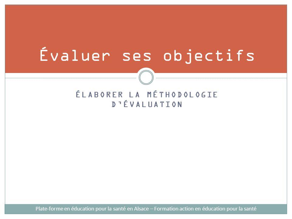 ÉLABORER LA MÉTHODOLOGIE DÉVALUATION Évaluer ses objectifs Plate-forme en éducation pour la santé en Alsace – Formation action en éducation pour la sa
