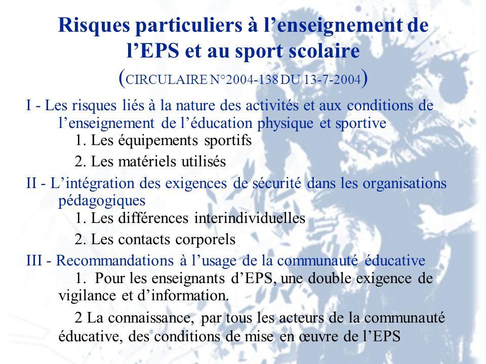 Risques particuliers à lenseignement de lEPS et au sport scolaire ( CIRCULAIRE N°2004-138 DU 13-7-2004 ) I - Les risques liés à la nature des activités et aux conditions de lenseignement de léducation physique et sportive 1.