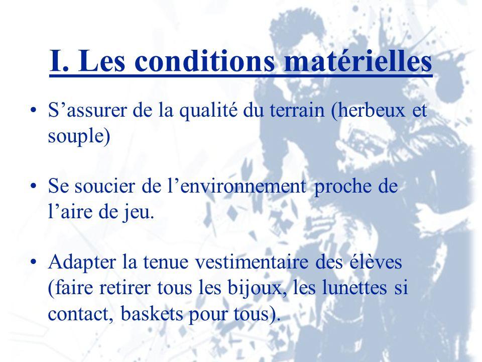 I. Les conditions matérielles Sassurer de la qualité du terrain (herbeux et souple) Se soucier de lenvironnement proche de laire de jeu. Adapter la te