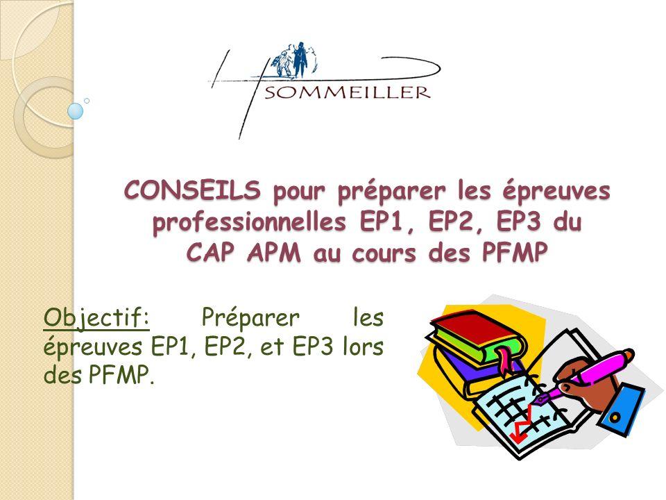 CONSEILS pour préparer les épreuves professionnelles EP1, EP2, EP3 du CAP APM au cours des PFMP Objectif: Préparer les épreuves EP1, EP2, et EP3 lors des PFMP.
