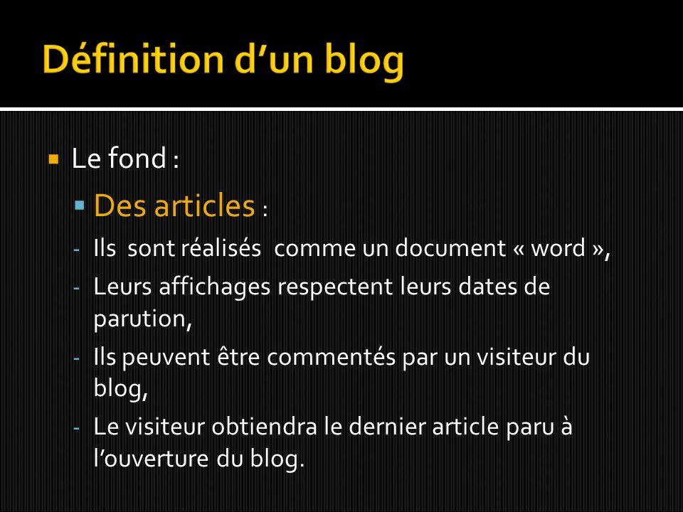 Le fond : Des articles : - Ils sont réalisés comme un document « word », - Leurs affichages respectent leurs dates de parution, - Ils peuvent être commentés par un visiteur du blog, - Le visiteur obtiendra le dernier article paru à louverture du blog.