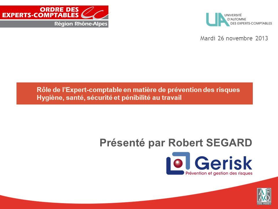 Rôle de lExpert-comptable en matière de prévention des risques Hygiène, santé, sécurité et pénibilité au travail Présenté par Robert SEGARD Mardi 26 n