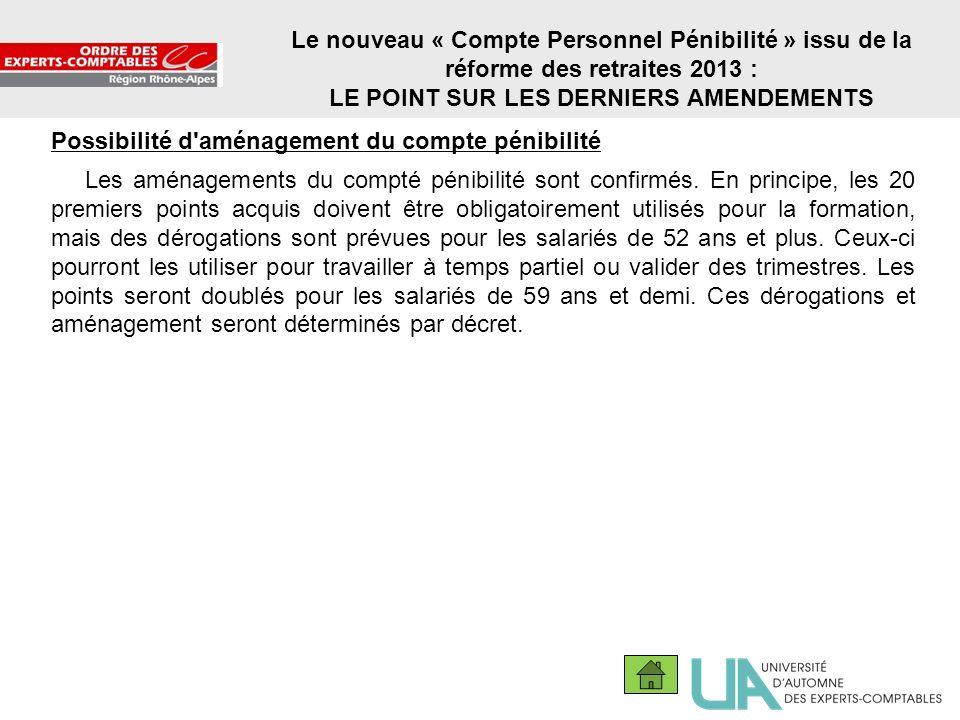 19 Le nouveau « Compte Personnel Pénibilité » issu de la réforme des retraites 2013 : LE POINT SUR LES DERNIERS AMENDEMENTS Possibilité d'aménagement